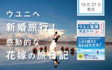 ウユニへ新婚旅行!花嫁がつづる、夢のようなハネムーンの旅日記