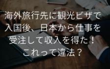 海外旅行先に観光ビザで入国後、日本から仕事を受注して収入を得た場合って違法? | プロフェッショナルに聞いてみよう