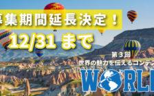 残り10日!「世界の魅力を伝えるコンテストWORLD」のエントリー期間延長決定!