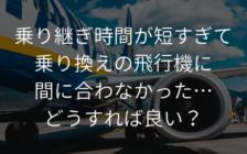 乗り継ぎ時間が短すぎて乗り換えの飛行機に間に合わなかった…どうすれば良い? | プロフェッショナルに聞いてみよう