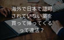 海外で日本で認可されていない薬を買って帰ってくるって違法? | プロフェッショナルに聞いてみよう
