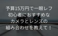 予算15万円で一眼レフ初心者におすすめなカメラとレンズの組み合わせを教えて! | プロフェッショナルに聞いてみよう