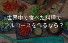 世界中で食べた料理でフルコースを作るなら? | プロフェッショナルに聞いてみよう