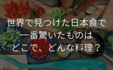 世界で見つけた日本食で一番驚いたものはどこで、どんな料理? | プロフェッショナルに聞いてみよう