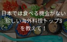 日本では食べる機会がない珍しい海外料理トップ3を教えて! | プロフェッショナルに聞いてみよう